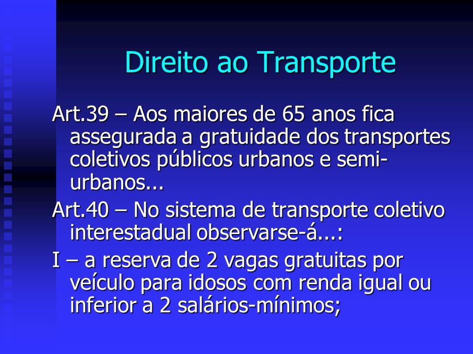 Direito ao Transporte Art.39 – Aos maiores de 65 anos fica assegurada a gratuidade dos transportes coletivos públicos urbanos e semi- urbanos...