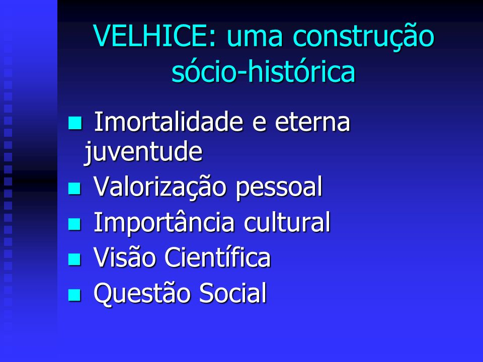 VELHICE: uma construção sócio-histórica Imortalidade e eterna juventude Imortalidade e eterna juventude Valorização pessoal Valorização pessoal Importância cultural Importância cultural Visão Científica Visão Científica Questão Social Questão Social