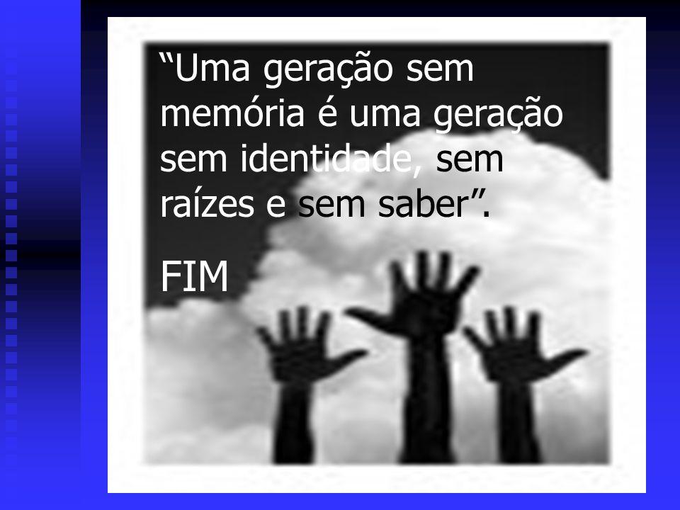 Uma geração sem memória é uma geração sem identidade, sem raízes e sem saber. FIM
