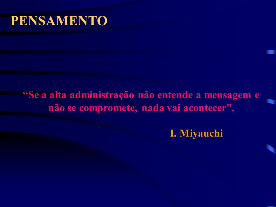 PENSAMENTO Se a alta administração não entende a mensagem e não se compromete, nada vai acontecer. I. Miyauchi