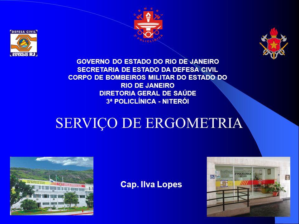 GOVERNO DO ESTADO DO RIO DE JANEIRO SECRETARIA DE ESTADO DA DEFESA CIVIL CORPO DE BOMBEIROS MILITAR DO ESTADO DO RIO DE JANEIRO DIRETORIA GERAL DE SAÚDE 3ª POLICLÍNICA - NITERÓI SERVIÇO DE ERGOMETRIA Cap.