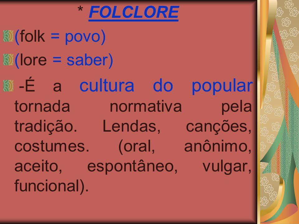 * FOLCLORE (folk = povo) (lore = saber) -É a cultura do popular tornada normativa pela tradição. Lendas, canções, costumes. (oral, anônimo, aceito, es