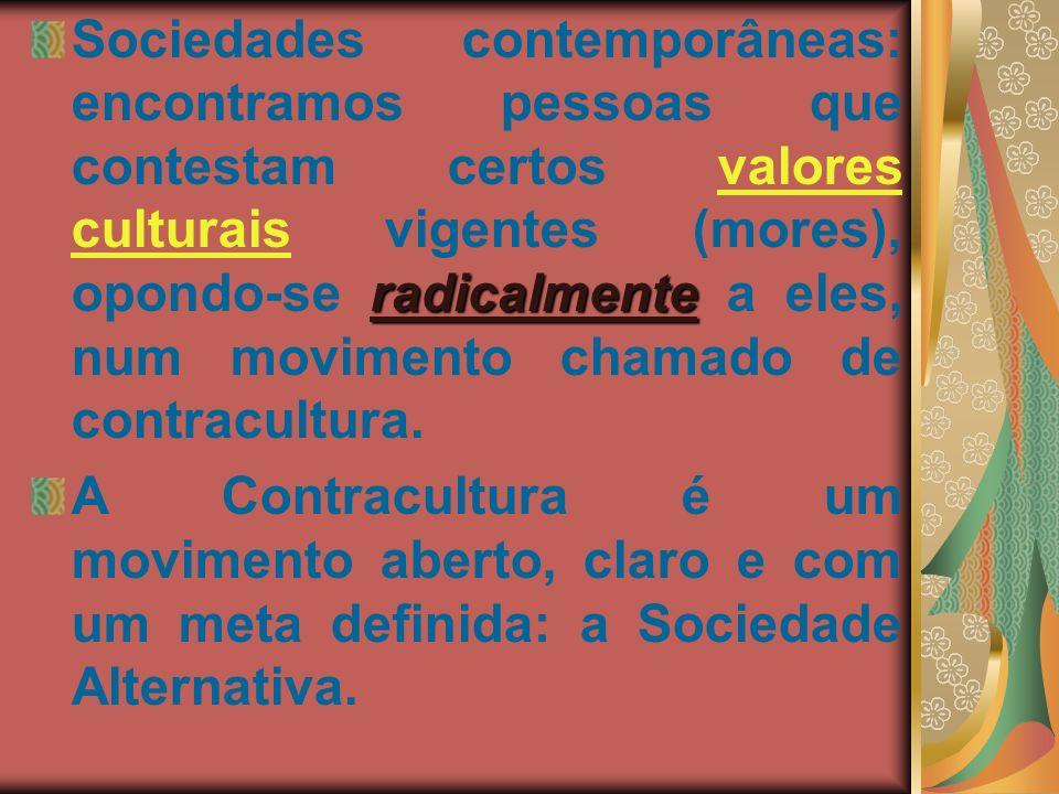 radicalmente Sociedades contemporâneas: encontramos pessoas que contestam certos valores culturais vigentes (mores), opondo-se radicalmente a eles, nu