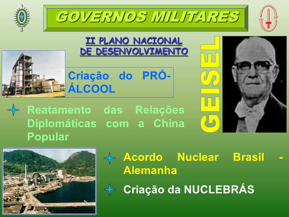 II PLANO NACIONAL DE DESENVOLVIMENTO Acordo Nuclear Brasil - Alemanha Criação do PRÓ- ÁLCOOL Reatamento das Relações Diplomáticas com a China Popular Criação da NUCLEBRÁS GOVERNOS MILITARES