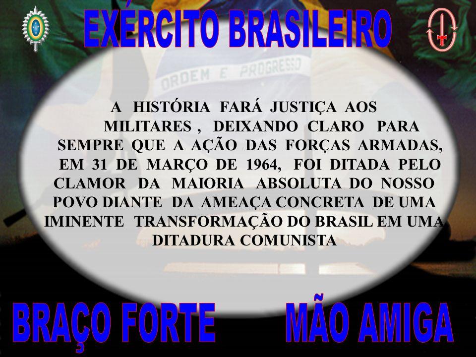 A HISTÓRIA FARÁ JUSTIÇA AOS MILITARES, DEIXANDO CLARO PARA SEMPRE QUE A AÇÃO DAS FORÇAS ARMADAS, EM 31 DE MARÇO DE 1964, FOI DITADA PELO CLAMOR DA MAIORIA ABSOLUTA DO NOSSO POVO DIANTE DA AMEAÇA CONCRETA DE UMA IMINENTE TRANSFORMAÇÃO DO BRASIL EM UMA DITADURA COMUNISTA