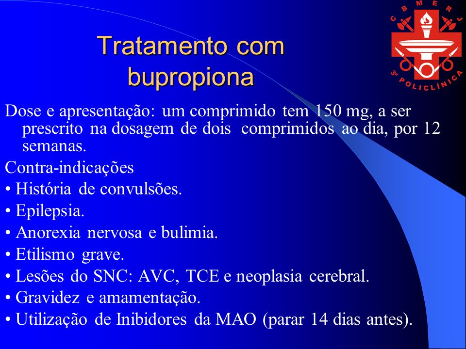 Tratamento com bupropiona Dose e apresentação: um comprimido tem 150 mg, a ser prescrito na dosagem de dois comprimidos ao dia, por 12 semanas. Contra