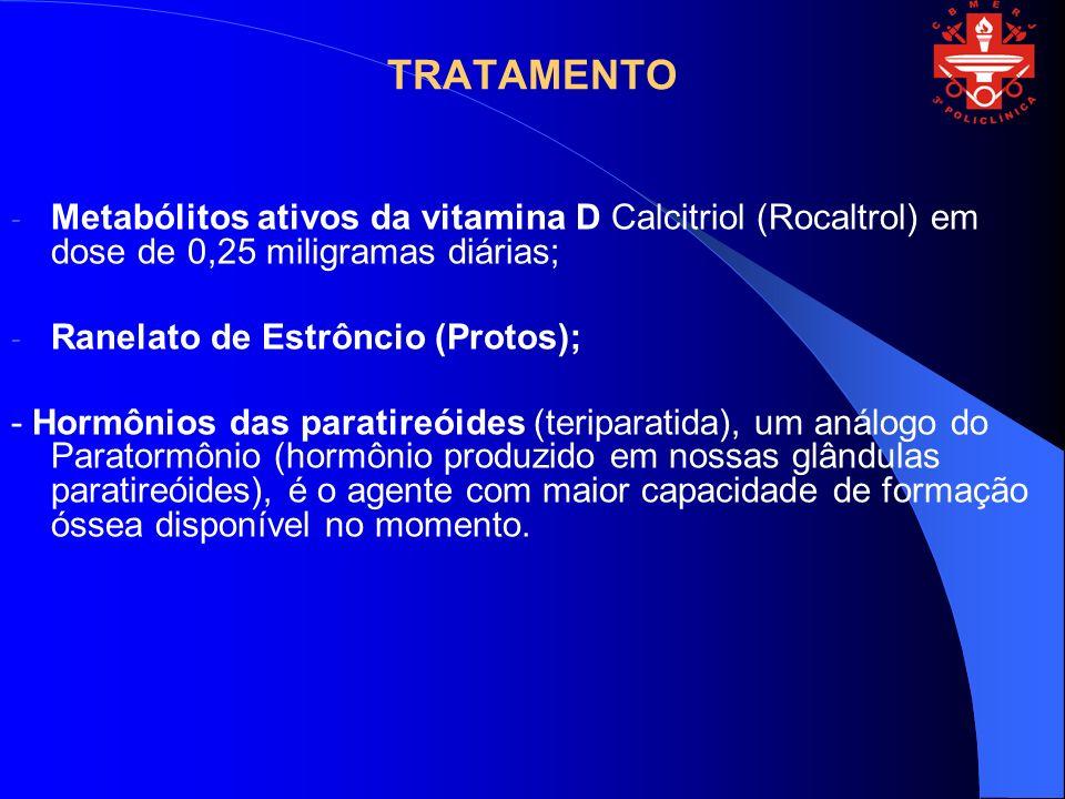 TRATAMENTO - Metabólitos ativos da vitamina D Calcitriol (Rocaltrol) em dose de 0,25 miligramas diárias; - Ranelato de Estrôncio (Protos); - Hormônios
