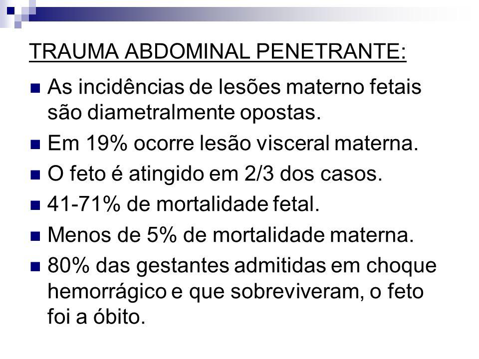 TRAUMA ABDOMINAL PENETRANTE: As incidências de lesões materno fetais são diametralmente opostas. Em 19% ocorre lesão visceral materna. O feto é atingi