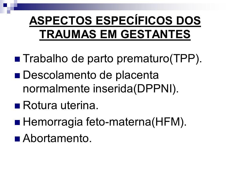 ASPECTOS ESPECÍFICOS DOS TRAUMAS EM GESTANTES Trabalho de parto prematuro(TPP). Descolamento de placenta normalmente inserida(DPPNI). Rotura uterina.