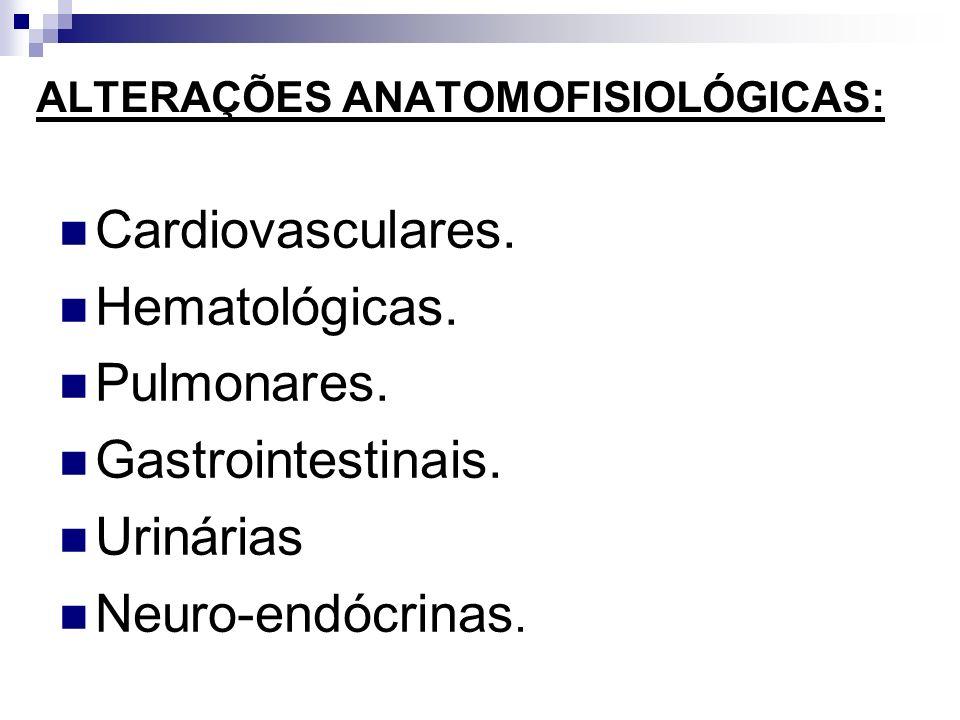 ALTERAÇÕES ANATOMOFISIOLÓGICAS: Cardiovasculares. Hematológicas. Pulmonares. Gastrointestinais. Urinárias Neuro-endócrinas.