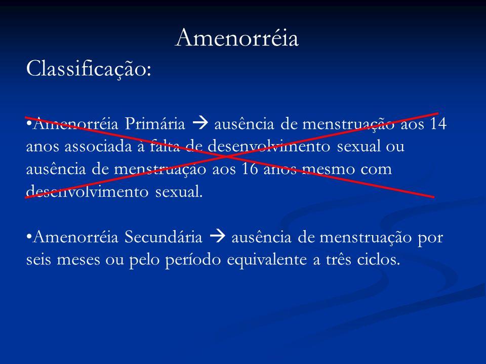 Amenorréia Classificação: Amenorréia Primária ausência de menstruação aos 14 anos associada à falta de desenvolvimento sexual ou ausência de menstruaç