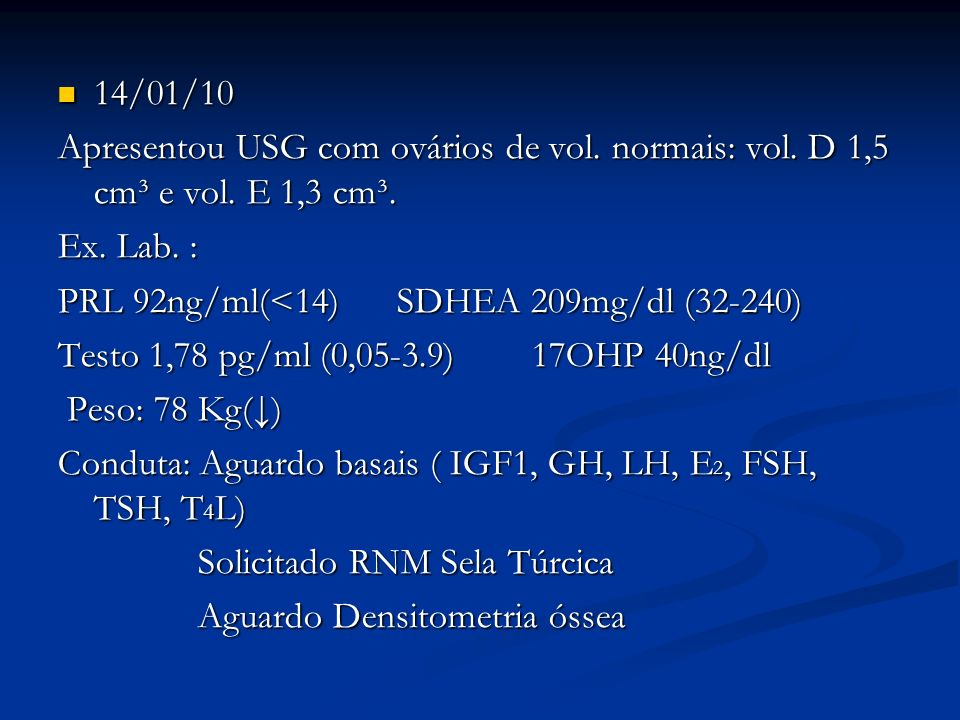 14/01/10 14/01/10 Apresentou USG com ovários de vol. normais: vol. D 1,5 cm³ e vol. E 1,3 cm³. Ex. Lab. : PRL 92ng/ml(<14) SDHEA 209mg/dl (32-240) PRL
