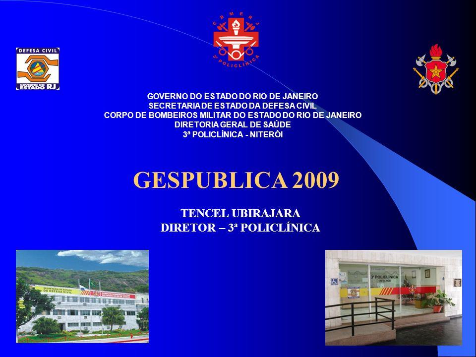 GOVERNO DO ESTADO DO RIO DE JANEIRO SECRETARIA DE ESTADO DA DEFESA CIVIL CORPO DE BOMBEIROS MILITAR DO ESTADO DO RIO DE JANEIRO DIRETORIA GERAL DE SAÚDE 3ª POLICLÍNICA - NITERÓI GESPUBLICA 2009 TENCEL UBIRAJARA DIRETOR – 3ª POLICLÍNICA