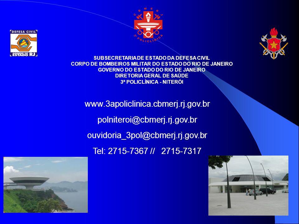SUBSECRETARIA DE ESTADO DA DEFESA CIVIL CORPO DE BOMBEIROS MILITAR DO ESTADO DO RIO DE JANEIRO GOVERNO DO ESTADO DO RIO DE JANEIRO DIRETORIA GERAL DE SAÚDE 3ª POLICLÍNICA - NITERÓI www.3apoliclinica.cbmerj.rj.gov.br polniteroi@cbmerj.rj.gov.br ouvidoria_3pol@cbmerj.rj.gov.br Tel: 2715-7367 // 2715-7317