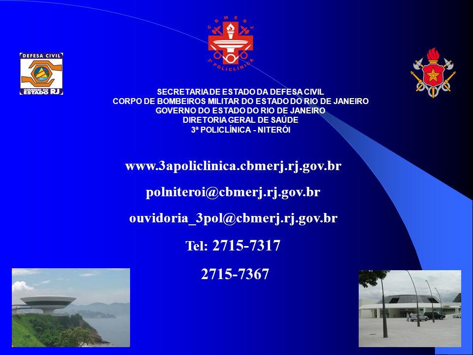 SECRETARIA DE ESTADO DA DEFESA CIVIL CORPO DE BOMBEIROS MILITAR DO ESTADO DO RIO DE JANEIRO GOVERNO DO ESTADO DO RIO DE JANEIRO DIRETORIA GERAL DE SAÚDE 3ª POLICLÍNICA - NITERÓI www.3apoliclinica.cbmerj.rj.gov.br polniteroi@cbmerj.rj.gov.br ouvidoria_3pol@cbmerj.rj.gov.br Tel: 2715-7317 2715-7367