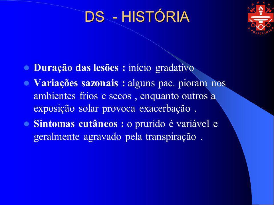DS - HISTÓRIA Duração das lesões : início gradativo Variações sazonais : alguns pac. pioram nos ambientes frios e secos, enquanto outros a exposição s