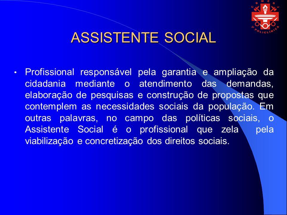 ASSISTENTE SOCIAL Profissional responsável pela garantia e ampliação da cidadania mediante o atendimento das demandas, elaboração de pesquisas e const