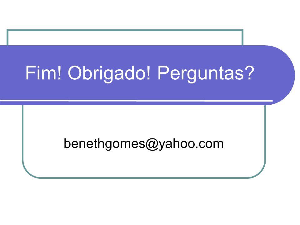 Fim! Obrigado! Perguntas? benethgomes@yahoo.com