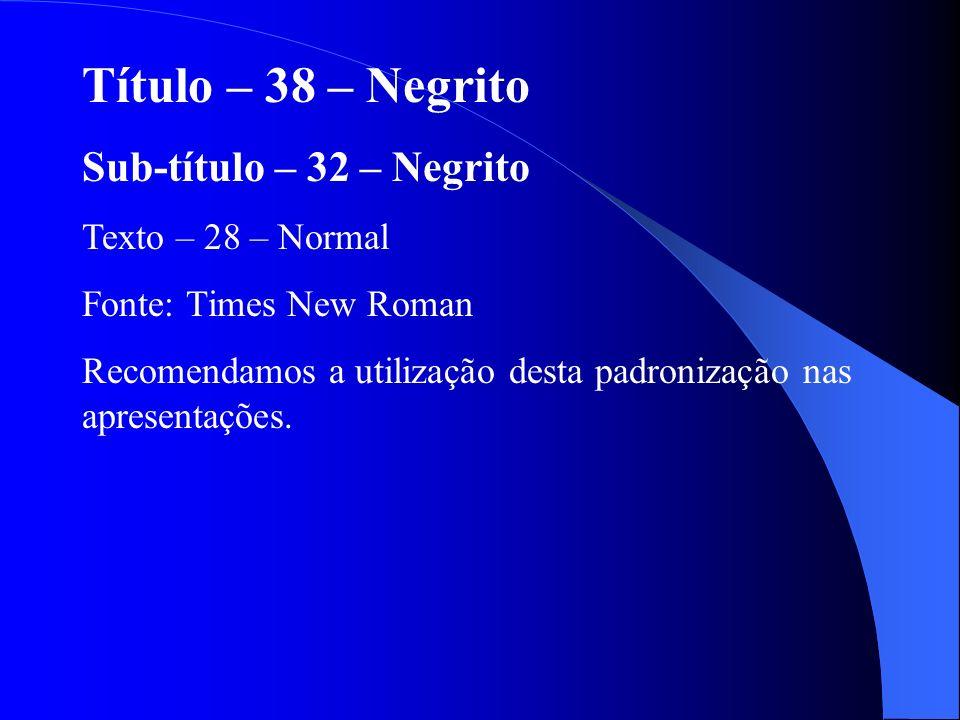 Título – 38 – Negrito Sub-título – 32 – Negrito Texto – 28 – Normal Fonte: Times New Roman Recomendamos a utilização desta padronização nas apresentaç