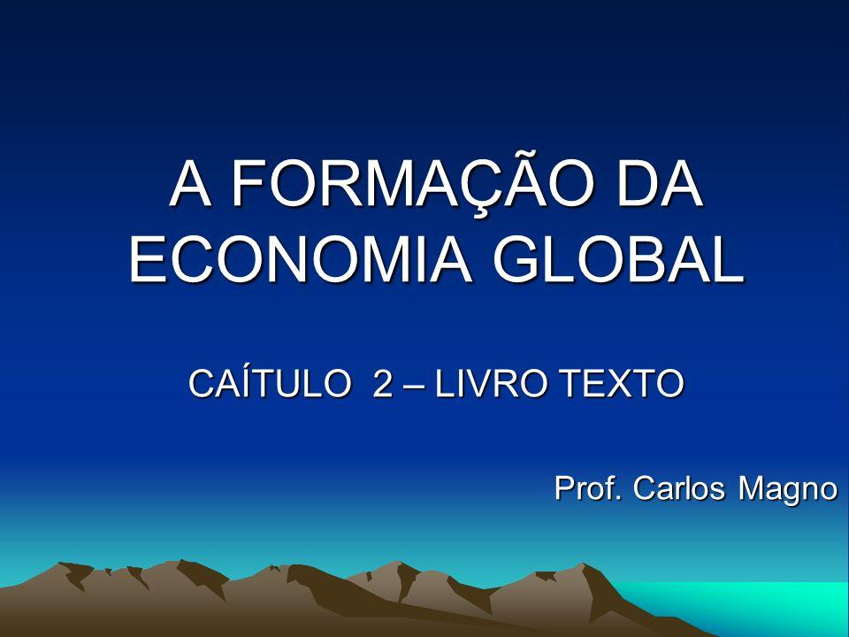 A FORMAÇÃO DA ECONOMIA GLOBAL CAÍTULO 2 – LIVRO TEXTO Prof. Carlos Magno Prof. Carlos Magno