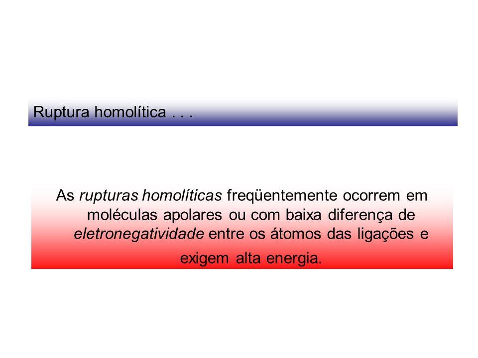 Ruptura homolítica... As rupturas homolíticas freqüentemente ocorrem em moléculas apolares ou com baixa diferença de eletronegatividade entre os átomo