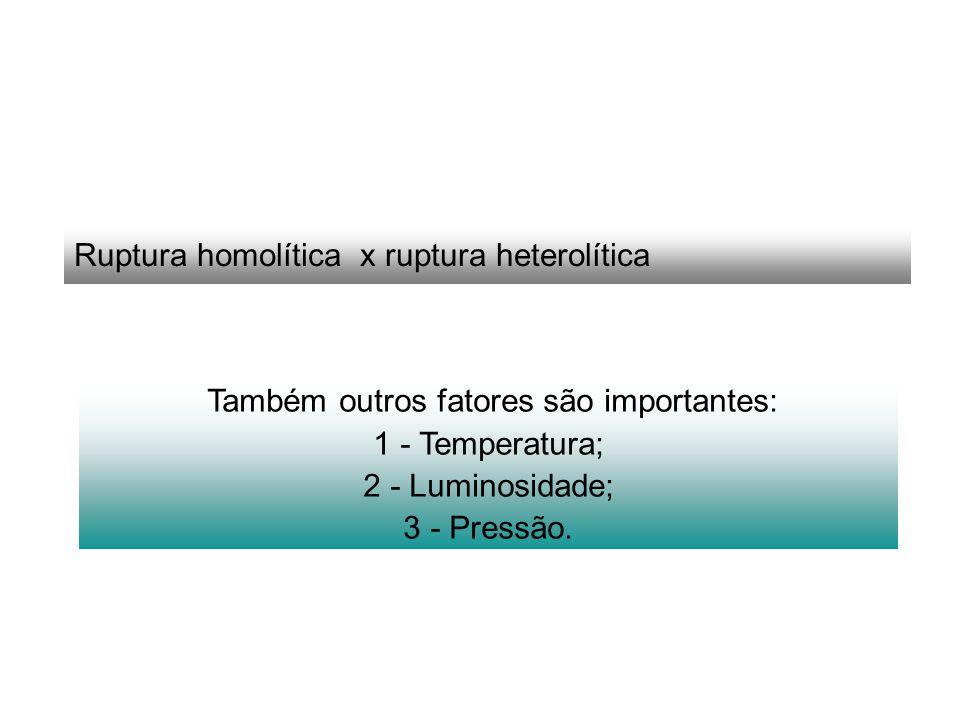 Ruptura homolítica x ruptura heterolítica Também outros fatores são importantes: 1 - Temperatura; 2 - Luminosidade; 3 - Pressão.