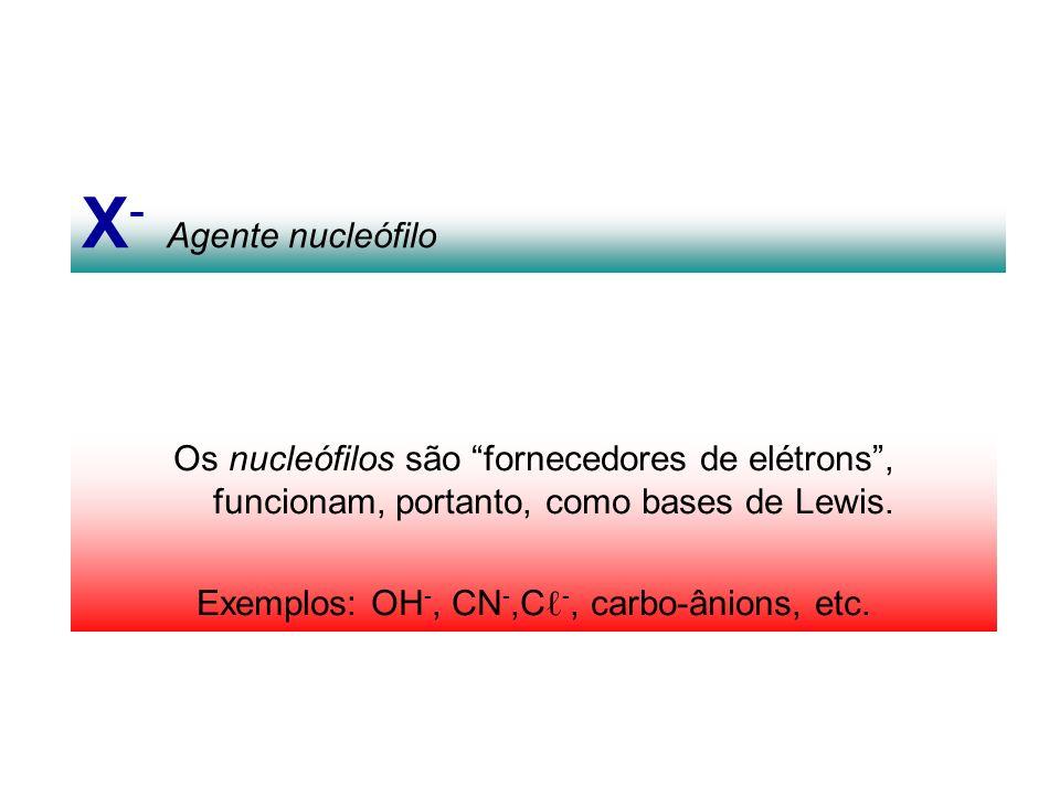 X - Agente nucleófilo Os nucleófilos são fornecedores de elétrons, funcionam, portanto, como bases de Lewis. Exemplos: OH -, CN -,C -, carbo-ânions, e