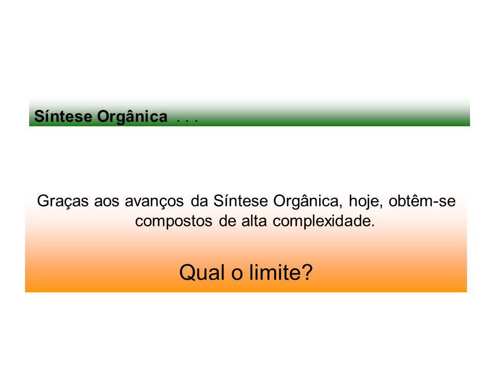 Síntese Orgânica... Graças aos avanços da Síntese Orgânica, hoje, obtêm-se compostos de alta complexidade. Qual o limite?