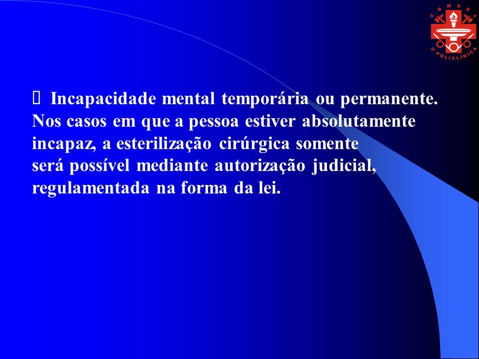 Incapacidade mental temporária ou permanente. Nos casos em que a pessoa estiver absolutamente incapaz, a esterilização cirúrgica somente será possível