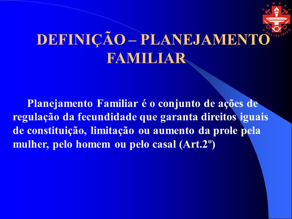 DEFINIÇÃO – PLANEJAMENTO FAMILIAR Planejamento Familiar é o conjunto de ações de regulação da fecundidade que garanta direitos iguais de constituição, limitação ou aumento da prole pela mulher, pelo homem ou pelo casal (Art.2º)