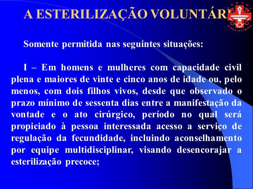 A ESTERILIZAÇÃO VOLUNTÁRIA Somente permitida nas seguintes situações: I – Em homens e mulheres com capacidade civil plena e maiores de vinte e cinco a