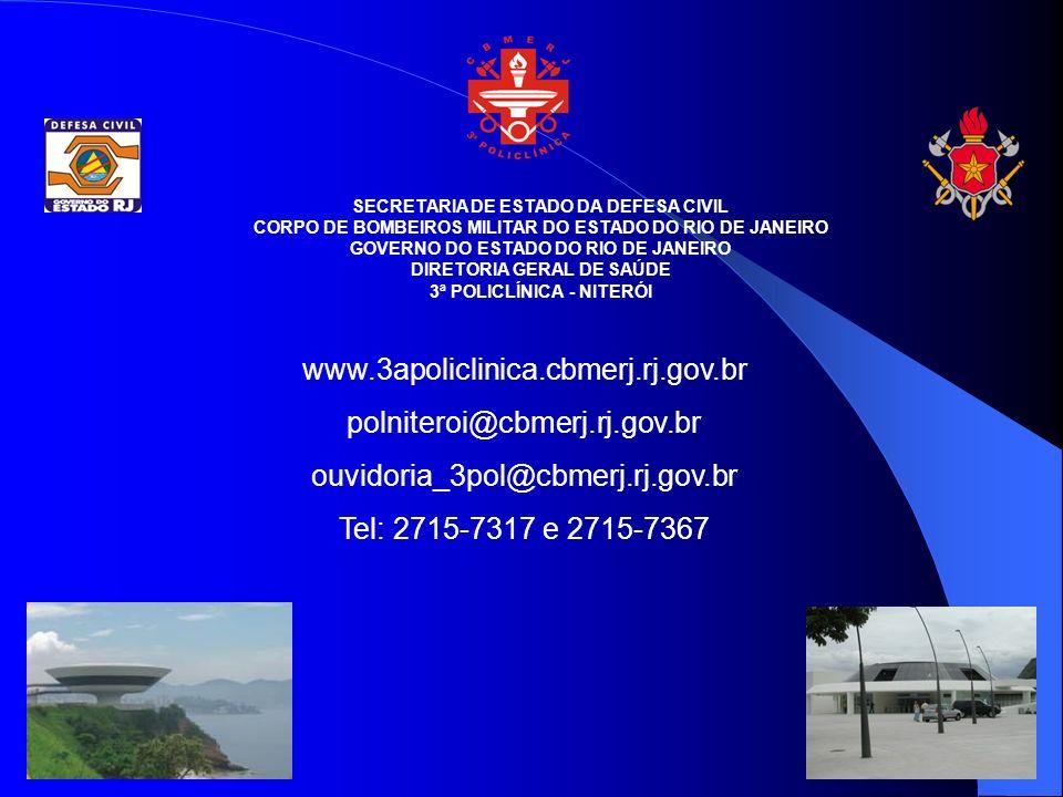SECRETARIA DE ESTADO DA DEFESA CIVIL CORPO DE BOMBEIROS MILITAR DO ESTADO DO RIO DE JANEIRO GOVERNO DO ESTADO DO RIO DE JANEIRO DIRETORIA GERAL DE SAÚDE 3ª POLICLÍNICA - NITERÓI www.3apoliclinica.cbmerj.rj.gov.br polniteroi@cbmerj.rj.gov.br ouvidoria_3pol@cbmerj.rj.gov.br Tel: 2715-7317 e 2715-7367