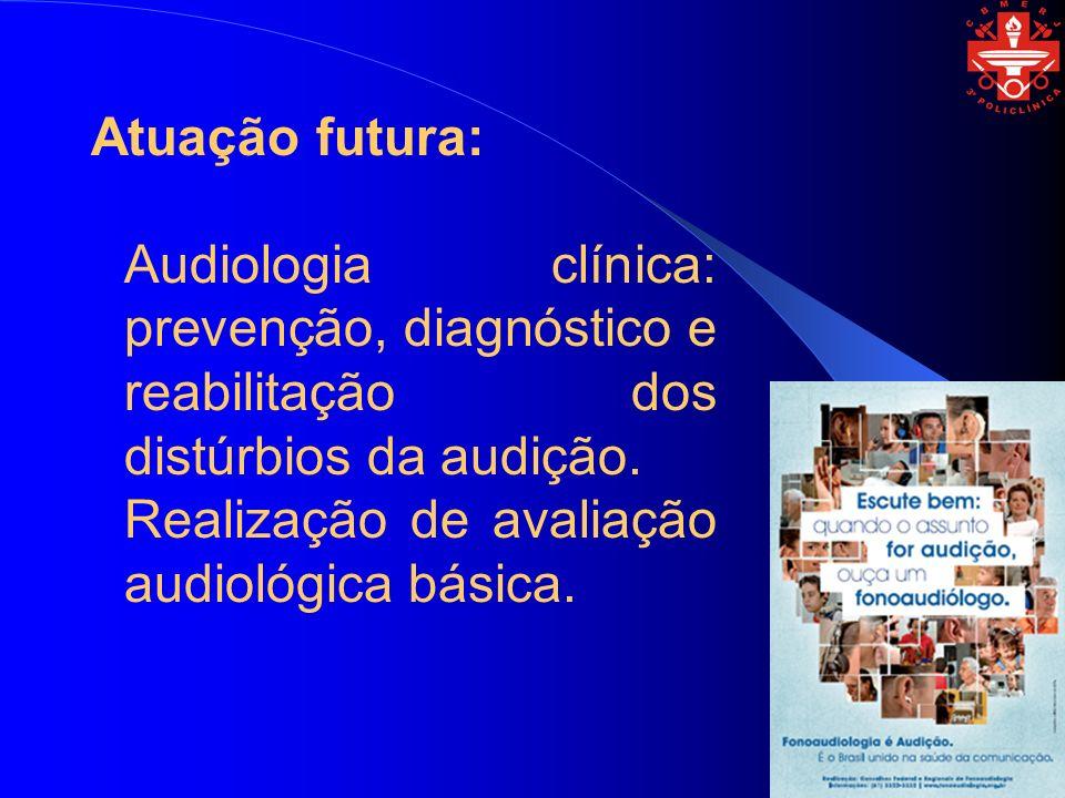 Atuação futura: Audiologia clínica: prevenção, diagnóstico e reabilitação dos distúrbios da audição. Realização de avaliação audiológica básica.