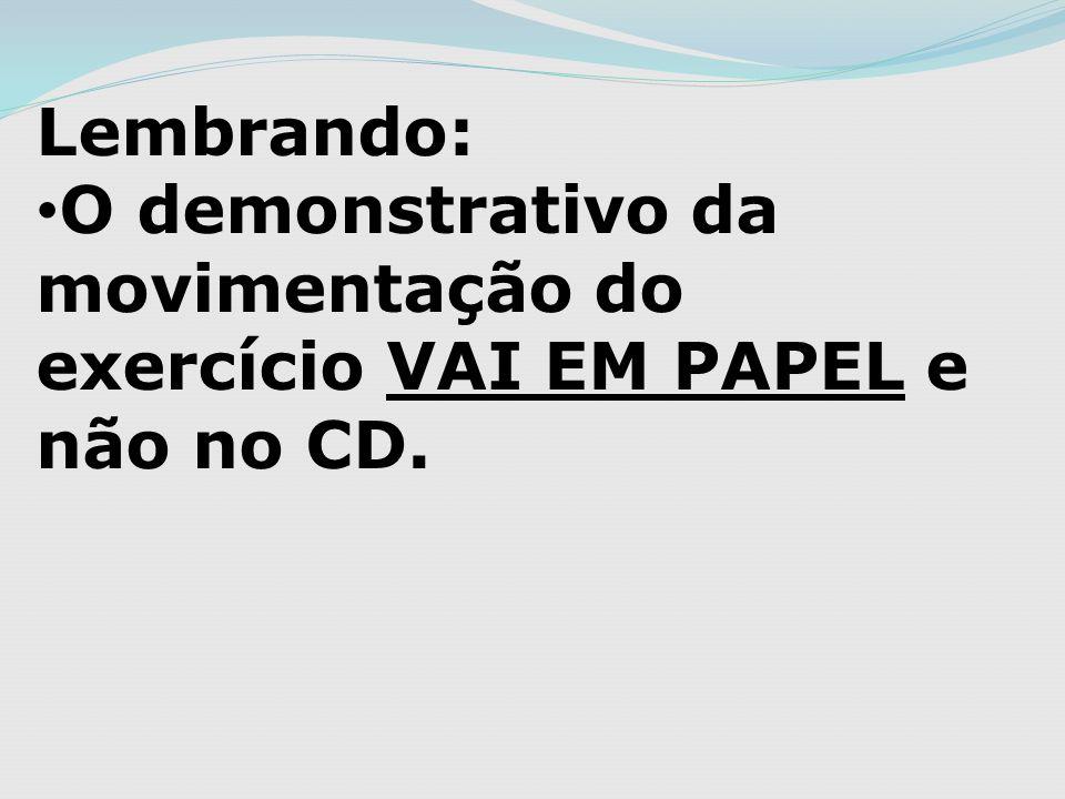 Lembrando: O demonstrativo da movimentação do exercício VAI EM PAPEL e não no CD.