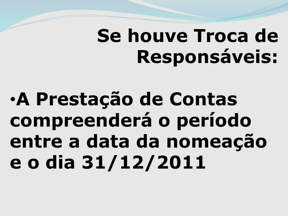 Se houve Troca de Responsáveis: A Prestação de Contas compreenderá o período entre a data da nomeação e o dia 31/12/2011