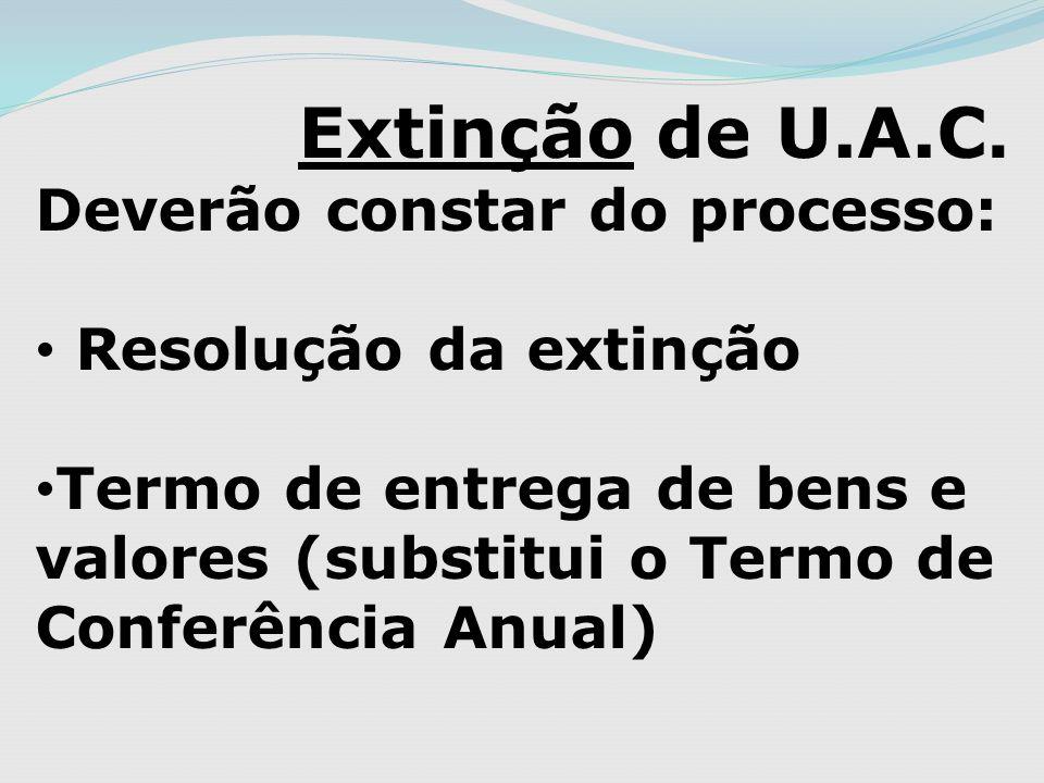 Extinção de U.A.C. Deverão constar do processo: Resolução da extinção Termo de entrega de bens e valores (substitui o Termo de Conferência Anual)