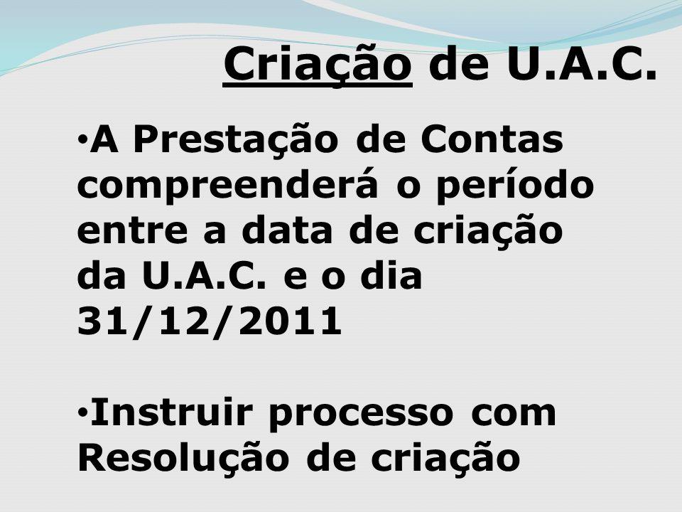 Criação de U.A.C. A Prestação de Contas compreenderá o período entre a data de criação da U.A.C. e o dia 31/12/2011 Instruir processo com Resolução de