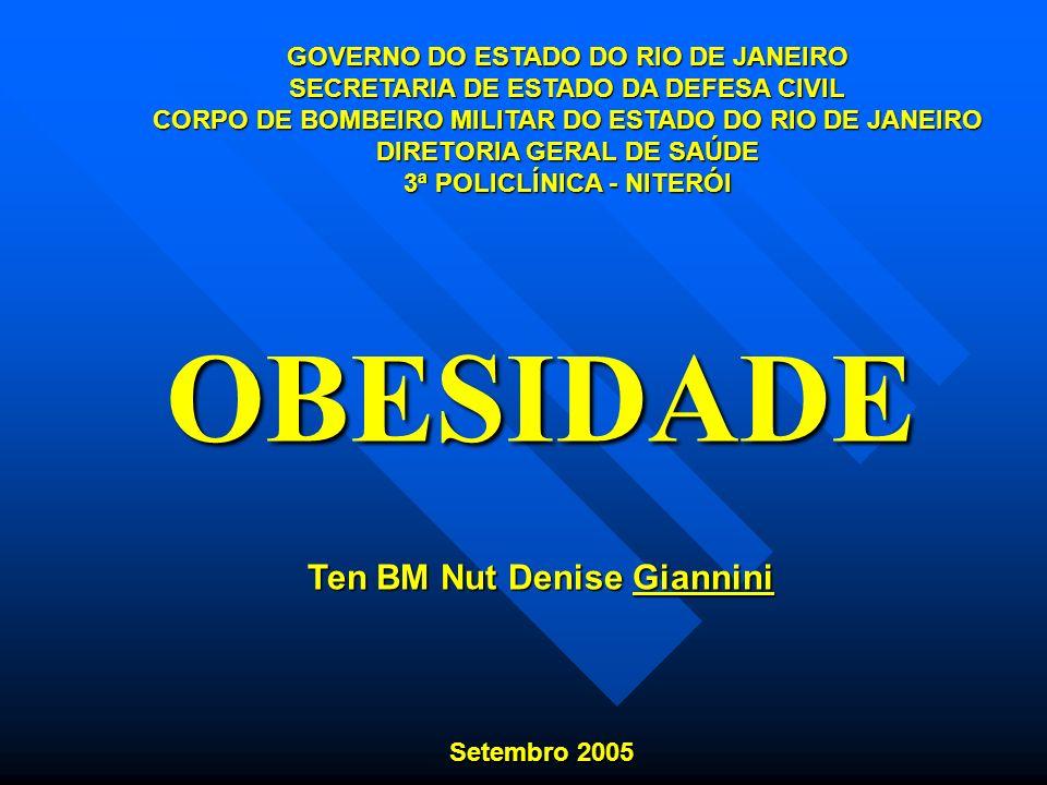OBESIDADE Ten BM Nut Denise Giannini Setembro 2005 GOVERNO DO ESTADO DO RIO DE JANEIRO SECRETARIA DE ESTADO DA DEFESA CIVIL CORPO DE BOMBEIRO MILITAR