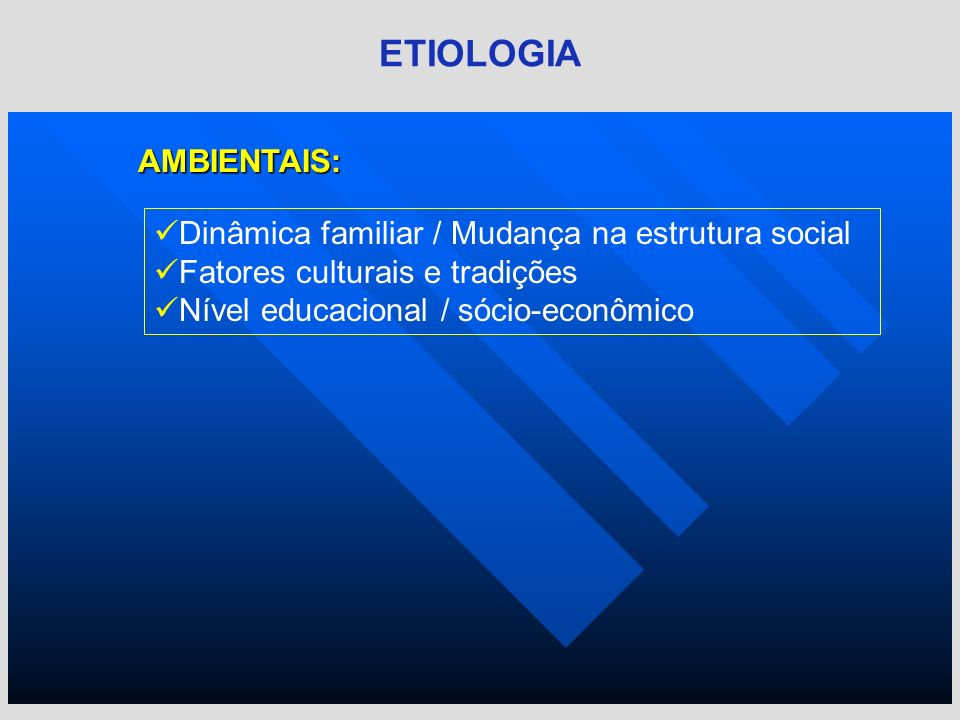 AMBIENTAIS: ETIOLOGIA Dinâmica familiar / Mudança na estrutura social Fatores culturais e tradições Nível educacional / sócio-econômico