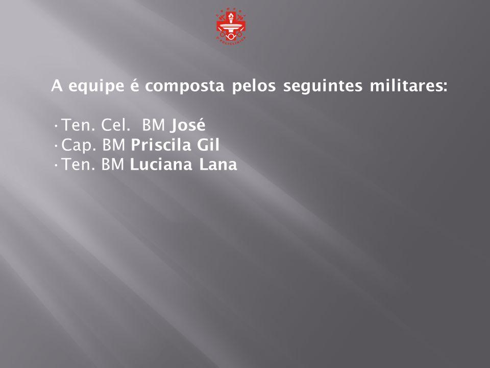 A equipe é composta pelos seguintes militares: Ten. Cel. BM José Cap. BM Priscila Gil Ten. BM Luciana Lana