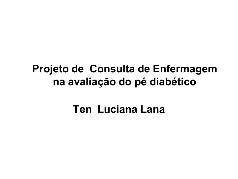 Projeto de Consulta de Enfermagem na avaliação do pé diabético Ten Luciana Lana