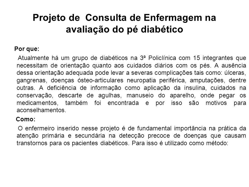 Projeto de Consulta de Enfermagem na avaliação do pé diabético Por que: Atualmente há um grupo de diabéticos na 3ª Policlínica com 15 integrantes que