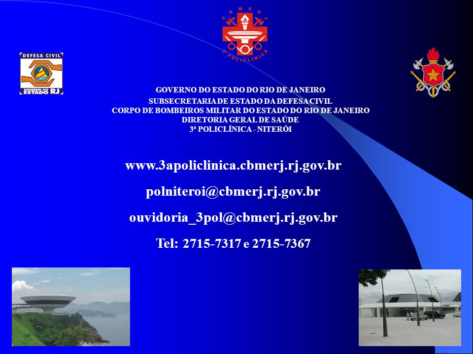 GOVERNO DO ESTADO DO RIO DE JANEIRO SUBSECRETARIA DE ESTADO DA DEFESA CIVIL CORPO DE BOMBEIROS MILITAR DO ESTADO DO RIO DE JANEIRO DIRETORIA GERAL DE SAÚDE 3ª POLICLÍNICA - NITERÓI www.3apoliclinica.cbmerj.rj.gov.br polniteroi@cbmerj.rj.gov.br ouvidoria_3pol@cbmerj.rj.gov.br Tel: 2715-7317 e 2715-7367