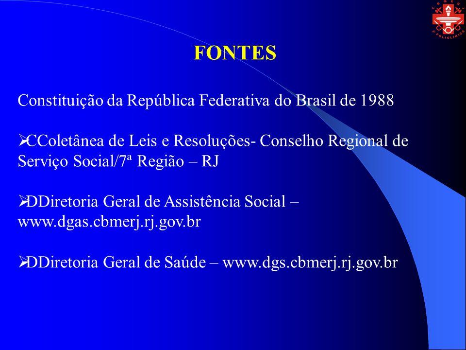 FONTES Constituição da República Federativa do Brasil de 1988 CColetânea de Leis e Resoluções- Conselho Regional de Serviço Social/7ª Região – RJ DDiretoria Geral de Assistência Social – www.dgas.cbmerj.rj.gov.br DDiretoria Geral de Saúde – www.dgs.cbmerj.rj.gov.br