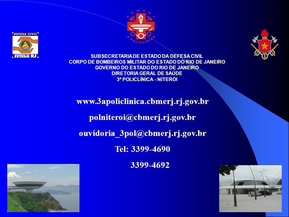 SUBSECRETARIA DE ESTADO DA DEFESA CIVIL CORPO DE BOMBEIROS MILITAR DO ESTADO DO RIO DE JANEIRO GOVERNO DO ESTADO DO RIO DE JANEIRO DIRETORIA GERAL DE SAÚDE 3ª POLICLÍNICA - NITERÓI www.3apoliclinica.cbmerj.rj.gov.br polniteroi@cbmerj.rj.gov.br ouvidoria_3pol@cbmerj.rj.gov.br Tel: 3399-4690 3399-4692