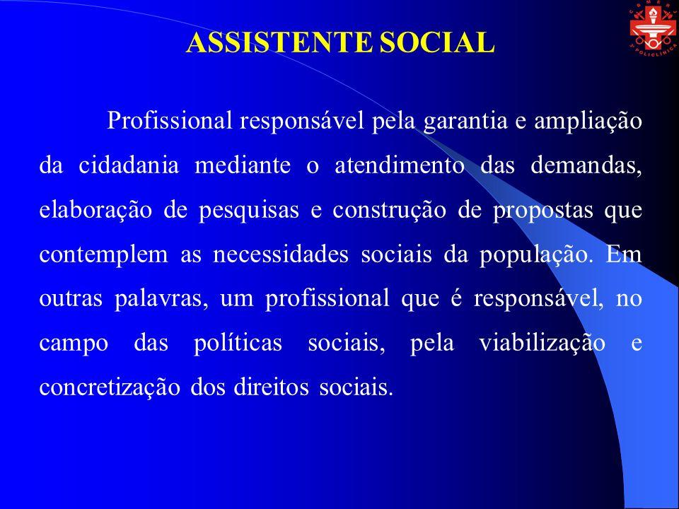 ASSISTENTE SOCIAL Profissional responsável pela garantia e ampliação da cidadania mediante o atendimento das demandas, elaboração de pesquisas e construção de propostas que contemplem as necessidades sociais da população.