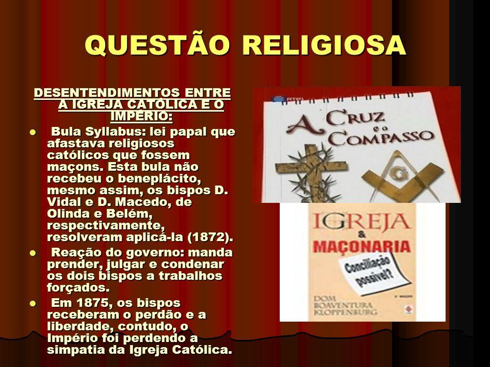 QUESTÃO RELIGIOSA DESENTENDIMENTOS ENTRE A IGREJA CATÓLICA E O IMPÉRIO: Bula Syllabus: lei papal que afastava religiosos católicos que fossem maçons.