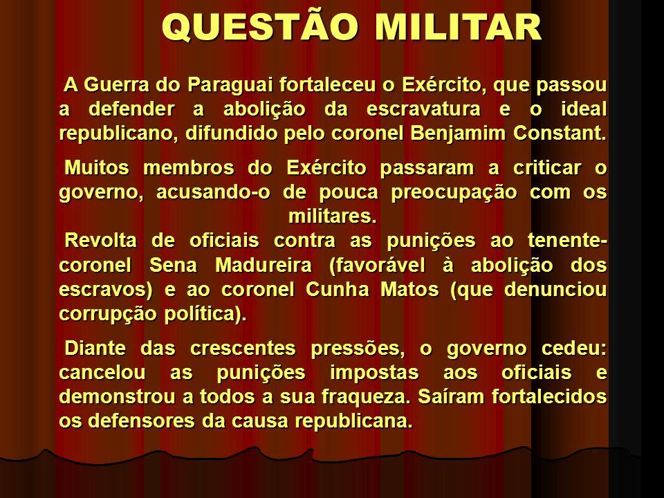 QUESTÃO MILITAR A Guerra do Paraguai fortaleceu o Exército, que passou a defender a abolição da escravatura e o ideal republicano, difundido pelo coronel Benjamim Constant.