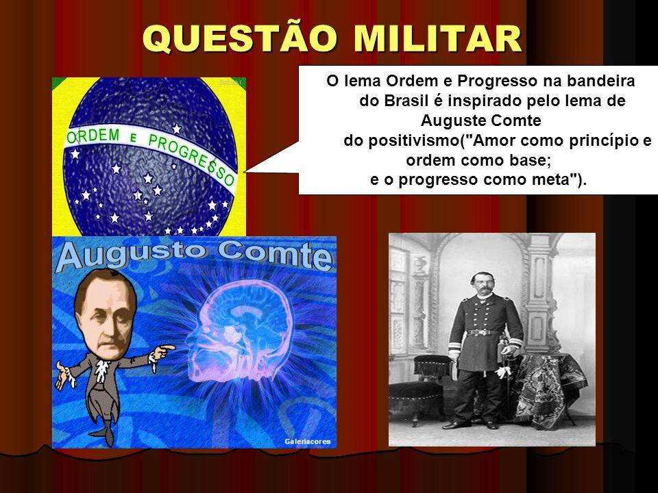 QUESTÃO MILITAR O lema Ordem e Progresso na bandeira do Brasil é inspirado pelo lema de Auguste Comte do positivismo( Amor como princípio e ordem como base; e o progresso como meta ).
