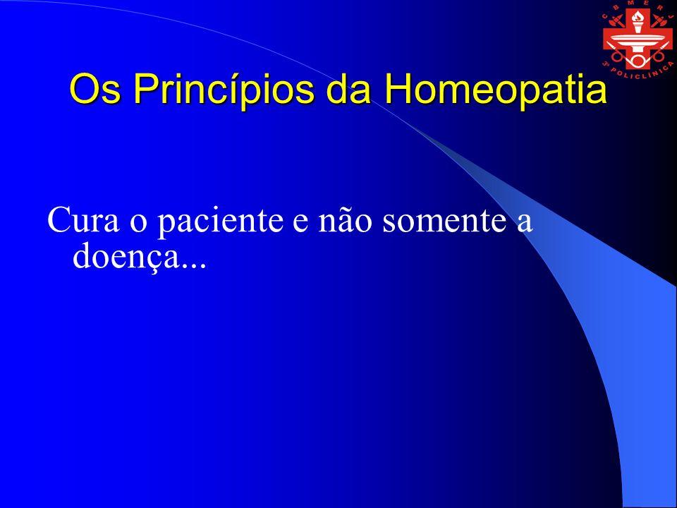 Os Princípios da Homeopatia Cura o paciente e não somente a doença...